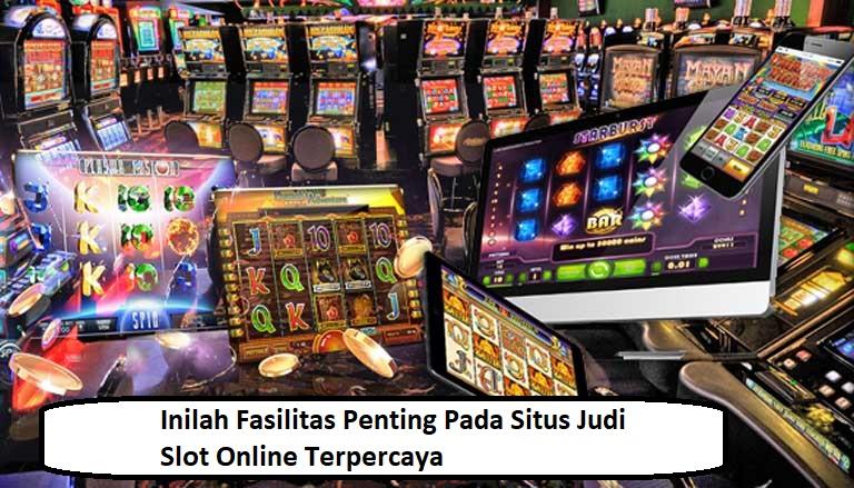 Inilah Fasilitas Penting Pada Situs Judi Slot Online Terpercaya