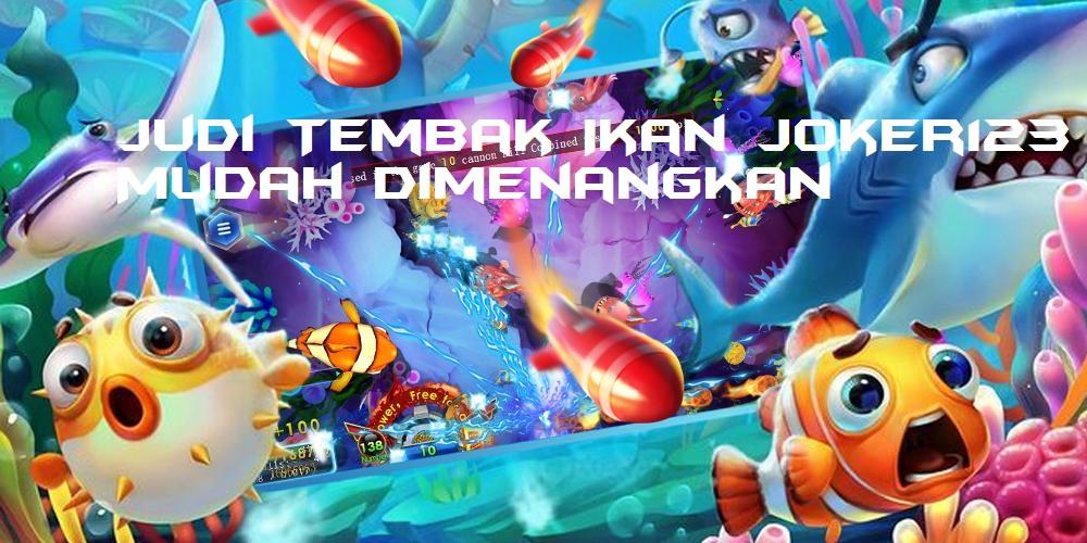 Judi Tembak Ikan Joker123 Mudah Dimenangkan