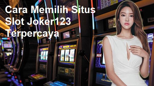 Cara Memilih Situs Slot Joker123 Terpercaya