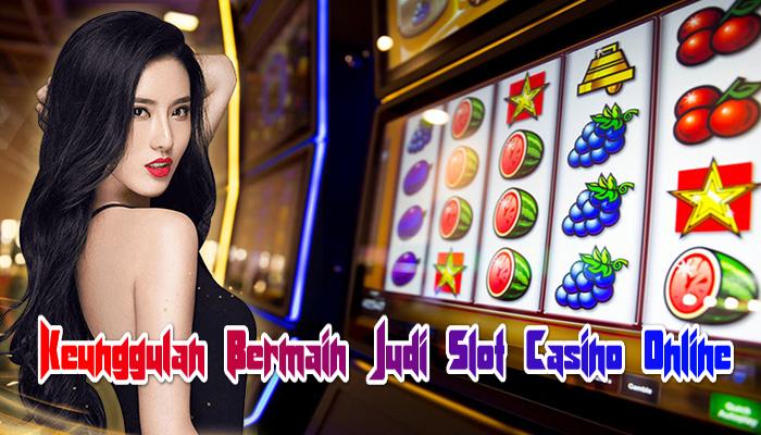Keunggulan Bermain Judi Slot Casino Online